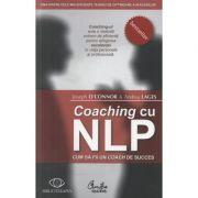 Coaching cu NLP. Cum sa fii un coach de succes - Editia a II-a - Joseph O'Connor