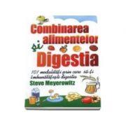 Combinarea alimentelor si digestia. 101 modalitati pentru imbunatatirea digestiei - Steve Meyerowitz