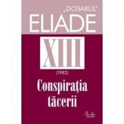 Conspiratia tacerii, Dosarul Eliade vol. XIII, 1982 - Mircea Handoca