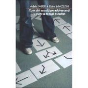 Cum sa-i asculti pe adolescenti si cum sa te faci ascultat - Adele Faber