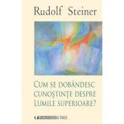 CUM SE DOBANDESC CUNOSTINTE DESPRE LUMILE SUPERIOARE (RUDOLF STEINER)