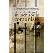 De pe bancile scolii in inchisorile comuniste. - Lacramioara Stoenescu