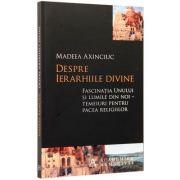 Despre ierarhiile divine. Fascinatia Unului si lumile din noi – temeiuri pentru pacea religiilor (Madeea Axinciuc)