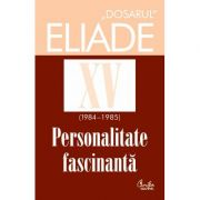 Dosarul Eliade XV (1984-1985). Personalitate fasinantă - Mircea Handoca