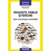 Dragoste, familie si fericire. Spre o sociologie a seninatatii - Petru Ilut