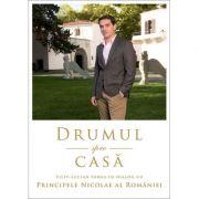 Drumul spre casa Dialog cu PRINCIPELE NICOLAE AL ROMANIEI - Filip-Lucian Iorga