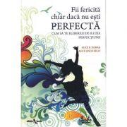 Fii fericita chiar daca nu esti perfecta - Cum sa te eliberezi de iluzia perfectiunii - Alice D. Domar