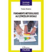 Fundamentele metodologice ale stiintelor sociale - Traian Rotariu