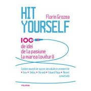 Hit Yourself. 100 de idei de la pasiune la marea lovitura. - Florin Grozea