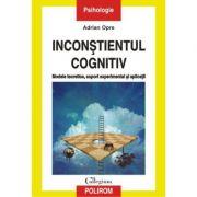 Inconştientul cognitiv: modele teoretice, suport experimental si aplicatii - Adrian Opre