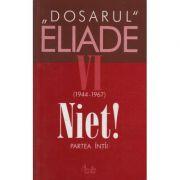 Dosarul Eliade. Niet! Partea intii, vol. VI (1944-1967) - Mircea Handoca