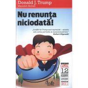 Nu renunta niciodata! Editia a II-a - Donald J. Trump