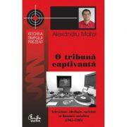 O tribuna captivanta Televiziune, ideologie, societate in Romania socialista (1965-1983) - Alexandru Matei