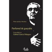 Parfumul de guayaba. Convorbiri cu Gabriel Garcia Márquez - Plinio Apuleyo Mendoza
