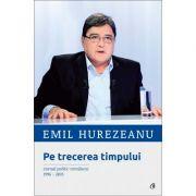 Pe trecerea timpului. Jurnal politic romanesc 1996-2015 - Emil Hurezeanu