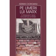 Pe umerii lui Marx. O introducere in istoria comunismului romanesc - Adrian Cioroianu