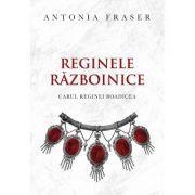 Reginele razboinice - Antonia Fraser
