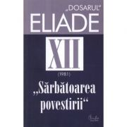 Dosarul Eliade. Sarbatoarea povestirii, vol. XII (1981) - Mircea Handoca
