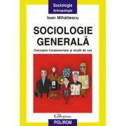 Sociologie generala. Concepte fundamentale si studii de caz - Ioan Mihailescu