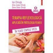 Terapia reflexologica aplicata in patologia femeii in toate etapele vietii - Ion Chiruta, Alina Ionela Chiruta, Elena Diana Chiruta