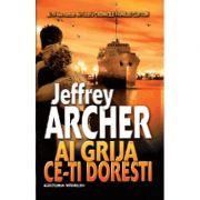 Ai grija ce-ti doresti (Jeffrey Archer)