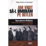 Am vrut sa-l omoram pe Hitler. Operatiunea Walkyria - Philipp von Boeselager