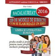 BACALAUREAT 2016. Limba si literatura romana - 220 de modele de subiecte (Proba orala si scrisa pentru toate profilurile) - Dan Gulea - Ed. Paralela 45