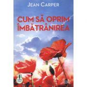 Cum sa oprim imbatranirea. - Jean Carper