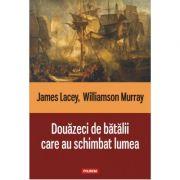 Douazeci de batalii care au schimbat lumea - James Lacey, Williamson Murray