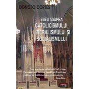 Eseu asupra catolicismului, liberalismului si socialismului - Donoso Cortes