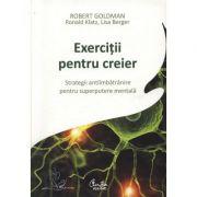 Exercitii pentru creier. Strategii antiimbatranire pentru superputere mentala - Robert Goldman