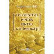 Foloseste-ti mintea pentru a te imbogati - Napoleon Hill