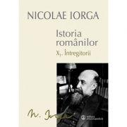 Istoria Romanilor: Volumul X. 1 - Intregitorii, 1. 2 - Omagiul Succesorilor (Nicolae Iorga)