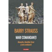 Mari comandanti. (Alexandru, Hannibal, Cezar si arta conducerii) - Barry Strauss