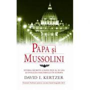 Papa si Mussolini (Istoria secreta a Papei Pius al XI-lea si evolutia fascismului in Europa) - David I. Kertzer