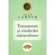 Tratamente si vindecari miraculoase - Jean Carper
