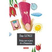 Fetita care se juca de-a Dumnezeu Editie cartonata - Dan Lungu