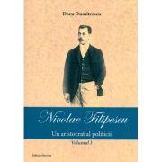 Nicolae Filipescu - Un aristrocat al politicii (Vol. I) - Doru Dumitrescu