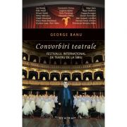 Convorbiri teatrale. Festivalul international de teatru de la Sibiu - George Banu