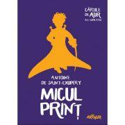 Micul Print - Antoine de Saint-Exupery. (Colectia: Cartile de aur ale copilariei)