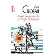 O suta de ani de zile la Portile Orientului - Ioan Grosan