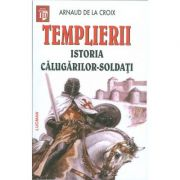 Templierii - Istoria calugarilor soldati (Arnaud De La Croix)