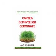 Cartea semintelor germinate. Cum sa cultivam si sa folosim semintele germinate - Ann Wigmore