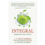 Integral: Regandind stiinta nutritiei - T. Colin Campbell, Howard Jacobson
