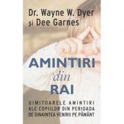 Amintiri din rai. Uimitoarele amintiri ale copiilor din perioada de dinaintea venirii pe pamant - Wayne W. Dyer, Dee Garnes