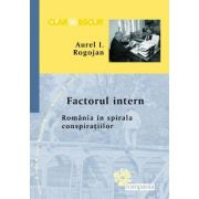 Factorul intern. Romania in spirala conspiratiilor. Aurel I. Rogojan 2016