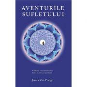 Aventurile sufletului. Calatorii prin dimensiunea fizica si prin cea spirituala - James van Praagh