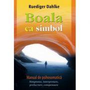 Boala ca simbol. Manual de psihosomatica - Ruediger Dahlke