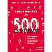 Limba romana in 500 de intrebari - vocabular, fonetica, morfologie, sintaxa (Silviu Constantinescu)