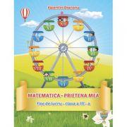 Matematica - Prietena mea. Fise de lucru - clasa a III-a (V. Diaconu)